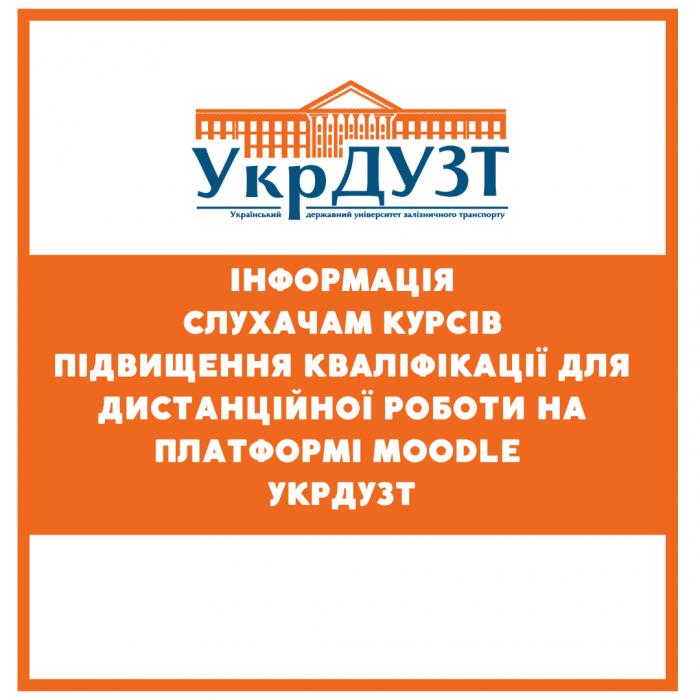 Інформація слухачам курсів  підвищення кваліфікації для дистанційної роботи на  платформі MOODLE УкрДУЗТ